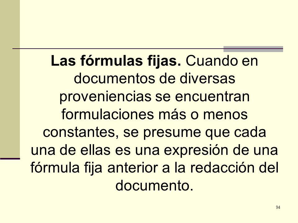 94 Las fórmulas fijas. Cuando en documentos de diversas proveniencias se encuentran formulaciones más o menos constantes, se presume que cada una de e