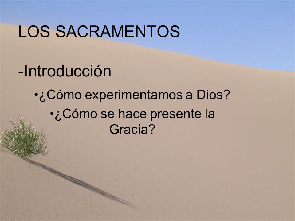 LOS SACRAMENTOS -Introducción ¿Cómo experimentamos a Dios? ¿Cómo se hace presente la Gracia?