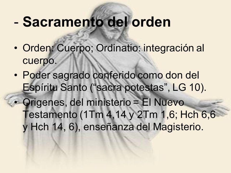 - Sacramento del orden Orden: Cuerpo; Ordinatio: integración al cuerpo. Poder sagrado conferido como don del Espíritu Santo (sacra potestas, LG 10). O