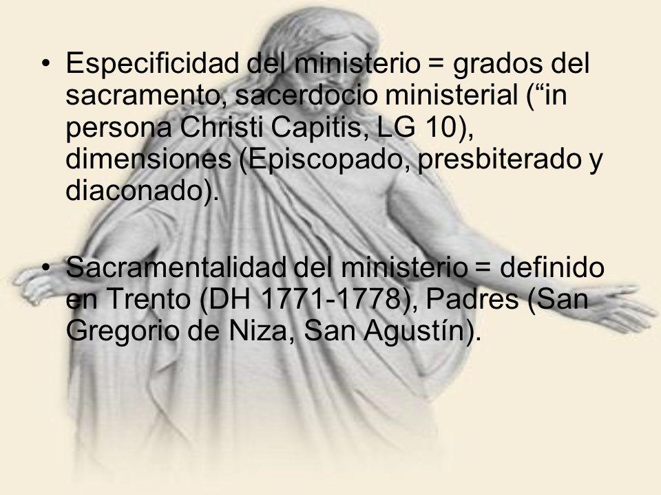 Especificidad del ministerio = grados del sacramento, sacerdocio ministerial (in persona Christi Capitis, LG 10), dimensiones (Episcopado, presbiterad