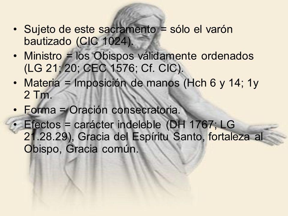 Sujeto de este sacramento = sólo el varón bautizado (CIC 1024). Ministro = los Obispos válidamente ordenados (LG 21; 20; CEC 1576; Cf. CIC). Materia =