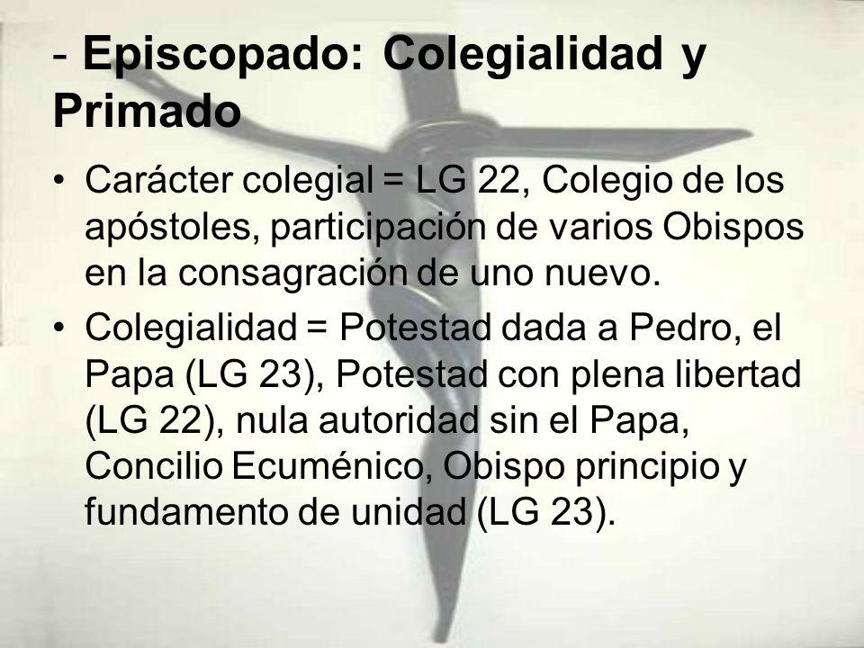 - Episcopado: Colegialidad y Primado Carácter colegial = LG 22, Colegio de los apóstoles, participación de varios Obispos en la consagración de uno nu
