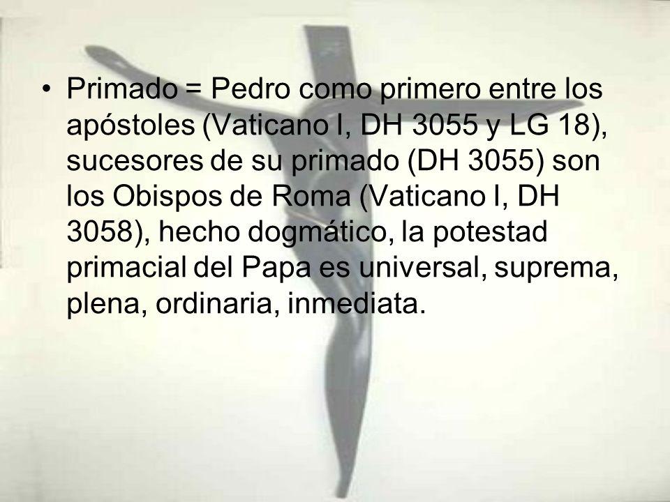Primado = Pedro como primero entre los apóstoles (Vaticano I, DH 3055 y LG 18), sucesores de su primado (DH 3055) son los Obispos de Roma (Vaticano I,