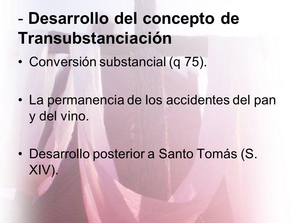 - Desarrollo del concepto de Transubstanciación Conversión substancial (q 75). La permanencia de los accidentes del pan y del vino. Desarrollo posteri