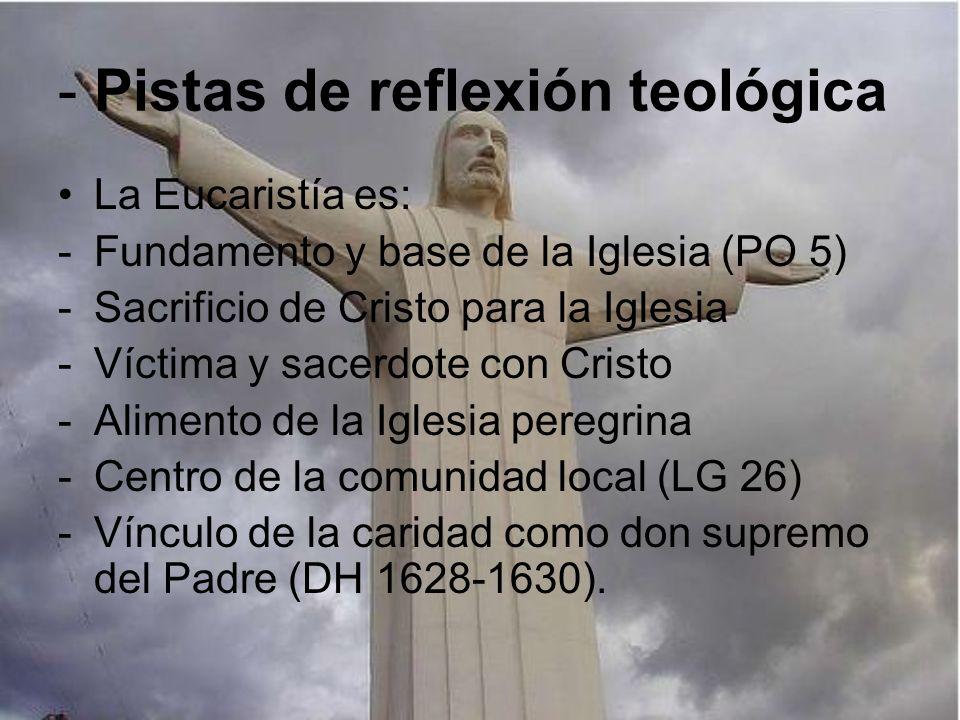 - Pistas de reflexión teológica La Eucaristía es: -Fundamento y base de la Iglesia (PO 5) -Sacrificio de Cristo para la Iglesia -Víctima y sacerdote c