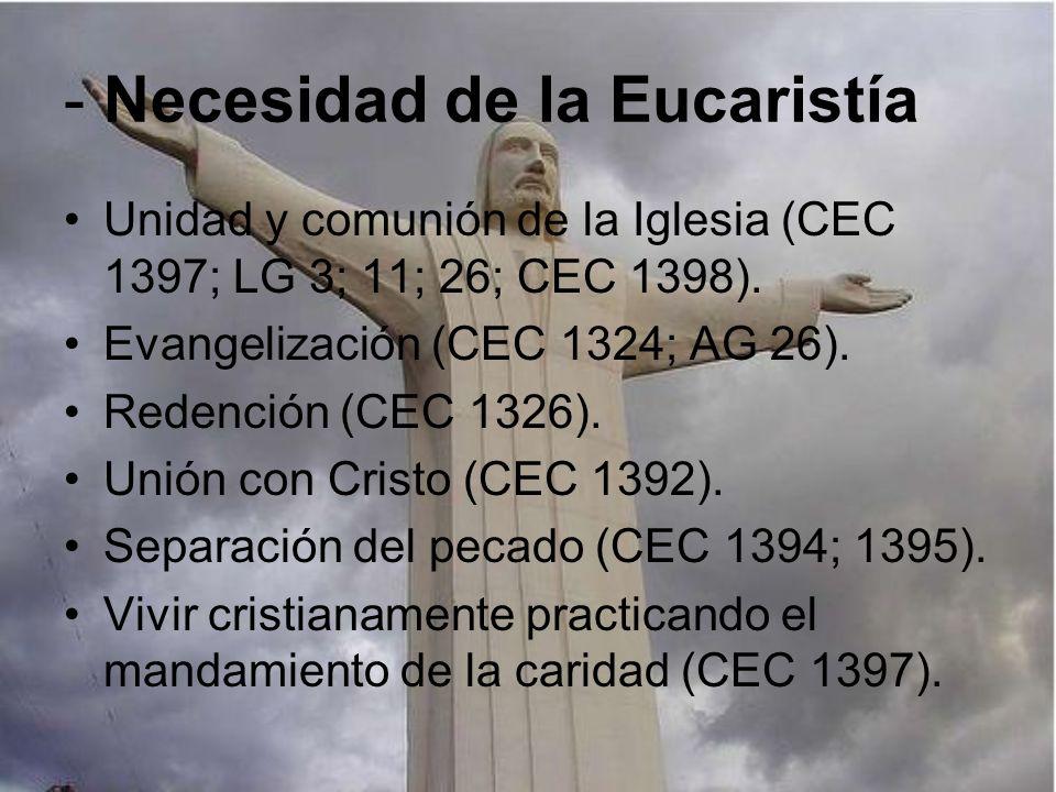 - Necesidad de la Eucaristía Unidad y comunión de la Iglesia (CEC 1397; LG 3; 11; 26; CEC 1398). Evangelización (CEC 1324; AG 26). Redención (CEC 1326