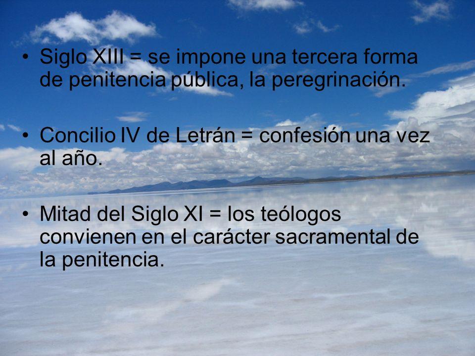 Siglo XIII = se impone una tercera forma de penitencia pública, la peregrinación. Concilio IV de Letrán = confesión una vez al año. Mitad del Siglo XI