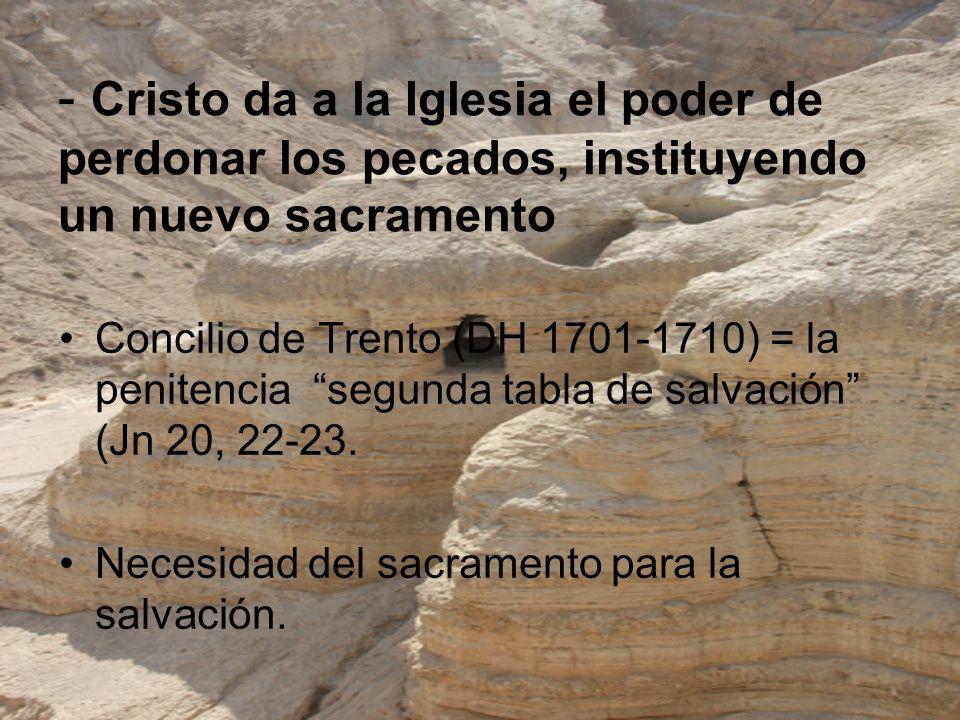- Cristo da a la Iglesia el poder de perdonar los pecados, instituyendo un nuevo sacramento Concilio de Trento (DH 1701-1710) = la penitencia segunda