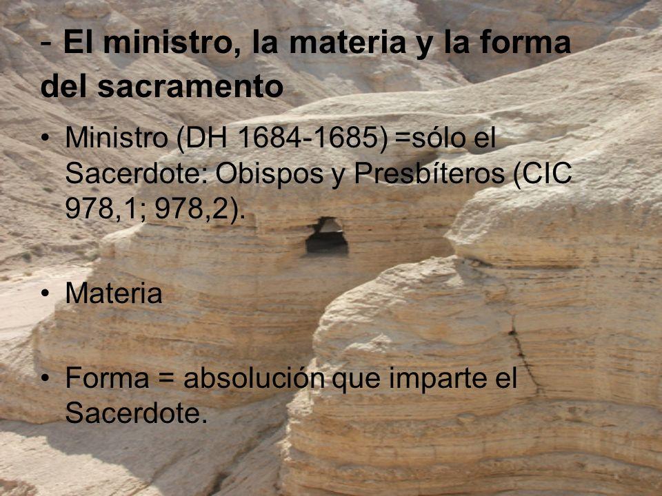 - El ministro, la materia y la forma del sacramento Ministro (DH 1684-1685) =sólo el Sacerdote: Obispos y Presbíteros (CIC 978,1; 978,2). Materia Form