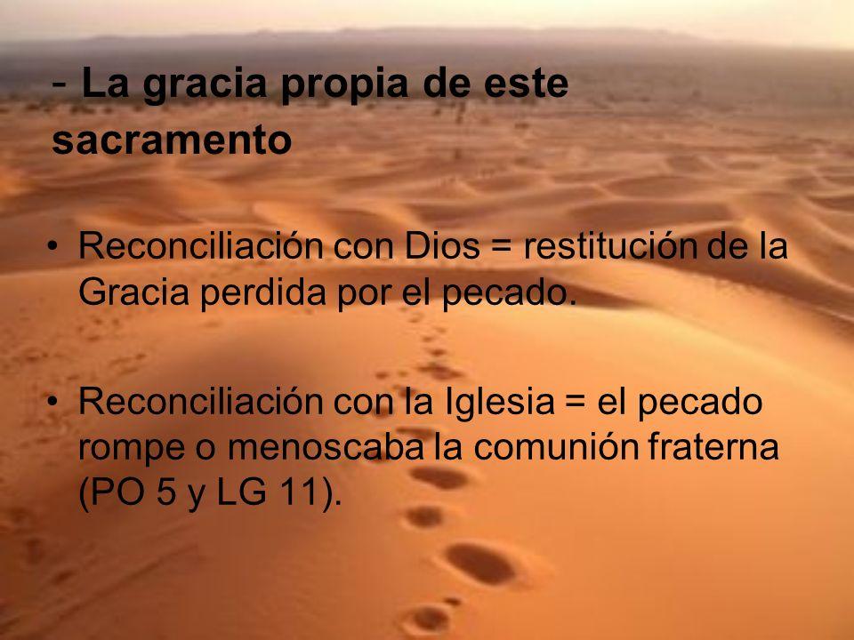 - La gracia propia de este sacramento Reconciliación con Dios = restitución de la Gracia perdida por el pecado. Reconciliación con la Iglesia = el pec
