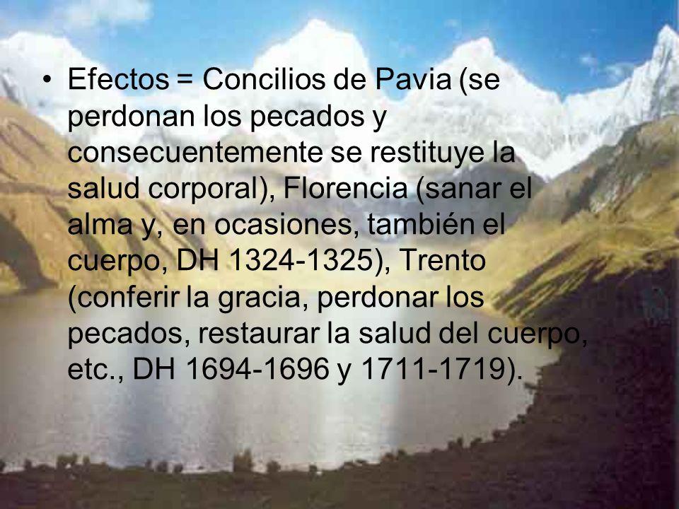 Efectos = Concilios de Pavia (se perdonan los pecados y consecuentemente se restituye la salud corporal), Florencia (sanar el alma y, en ocasiones, ta