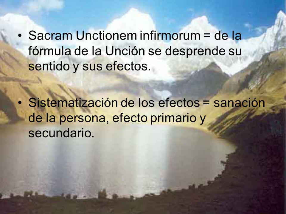 Sacram Unctionem infirmorum = de la fórmula de la Unción se desprende su sentido y sus efectos. Sistematización de los efectos = sanación de la person