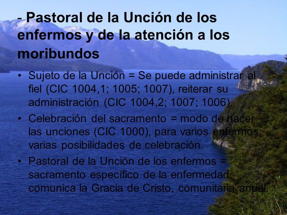 - Pastoral de la Unción de los enfermos y de la atención a los moribundos Sujeto de la Unción = Se puede administrar al fiel (CIC 1004,1; 1005; 1007),