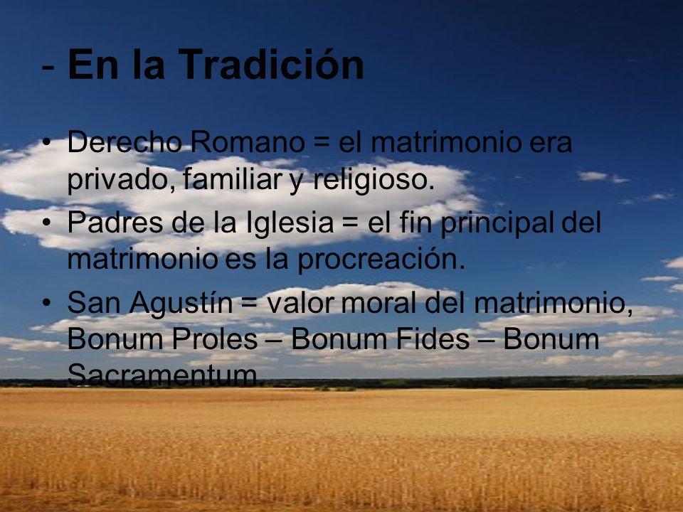 - En la Tradición Derecho Romano = el matrimonio era privado, familiar y religioso. Padres de la Iglesia = el fin principal del matrimonio es la procr