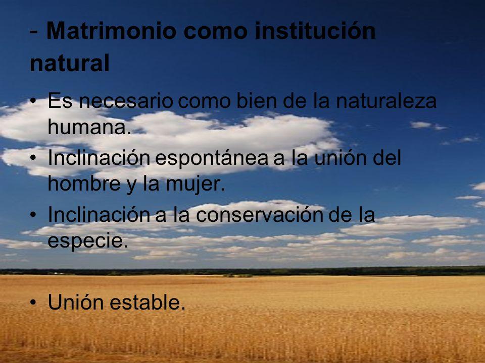 - Matrimonio como institución natural Es necesario como bien de la naturaleza humana. Inclinación espontánea a la unión del hombre y la mujer. Inclina