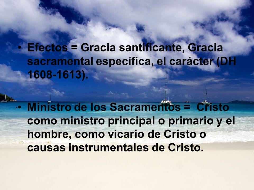 Efectos = Gracia santificante, Gracia sacramental específica, el carácter (DH 1608-1613). Ministro de los Sacramentos = Cristo como ministro principal