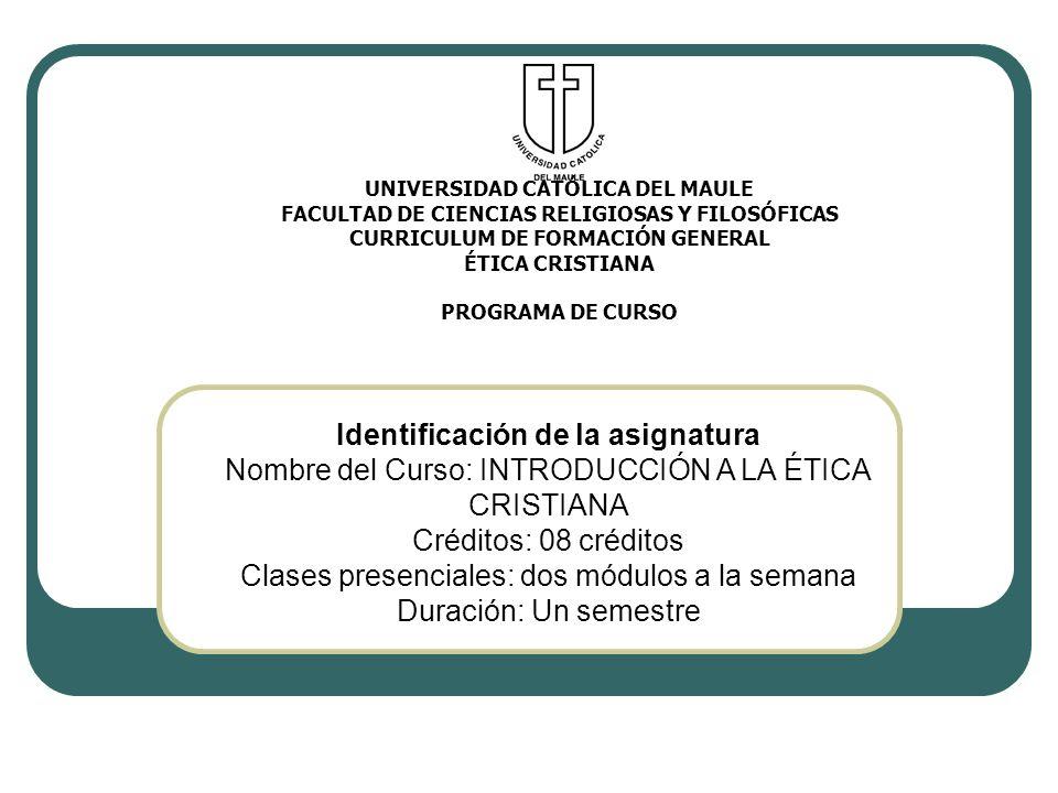 Identificación de la asignatura Nombre del Curso: INTRODUCCIÓN A LA ÉTICA CRISTIANA Créditos: 08 créditos Clases presenciales: dos módulos a la semana