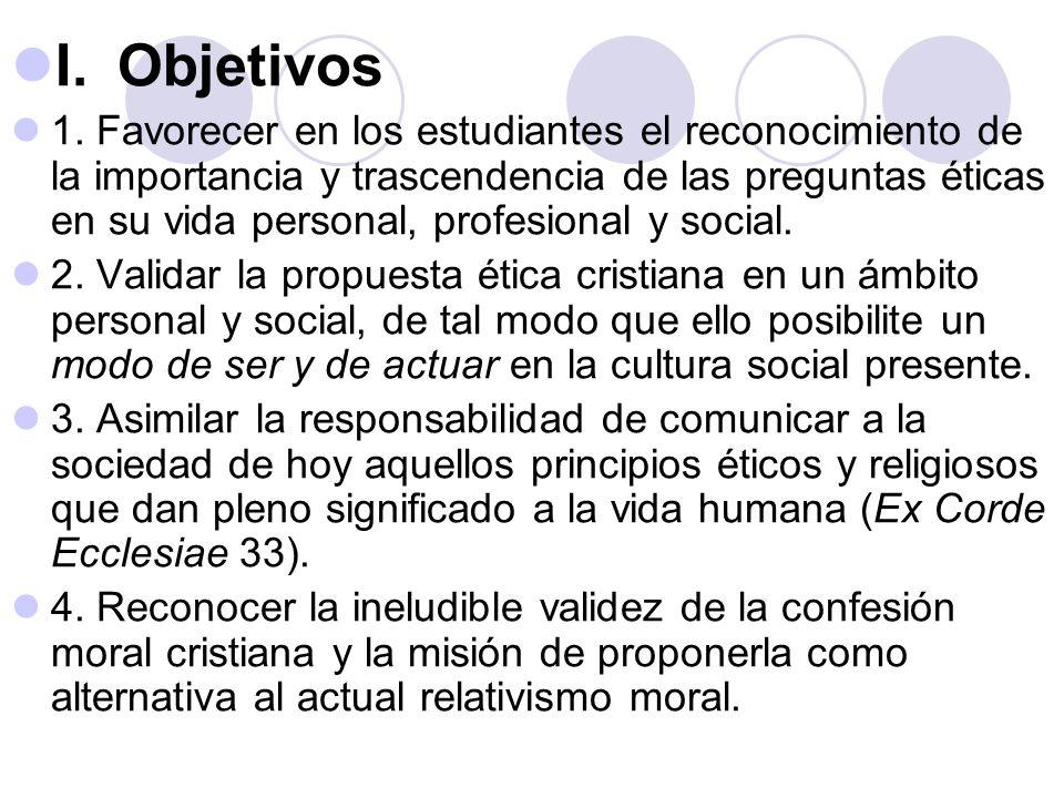 I.Objetivos 1. Favorecer en los estudiantes el reconocimiento de la importancia y trascendencia de las preguntas éticas en su vida personal, profesion