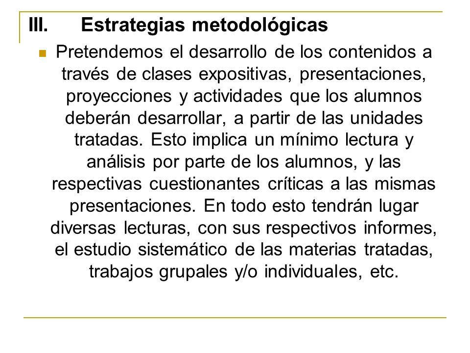 III. Estrategias metodológicas Pretendemos el desarrollo de los contenidos a través de clases expositivas, presentaciones, proyecciones y actividades