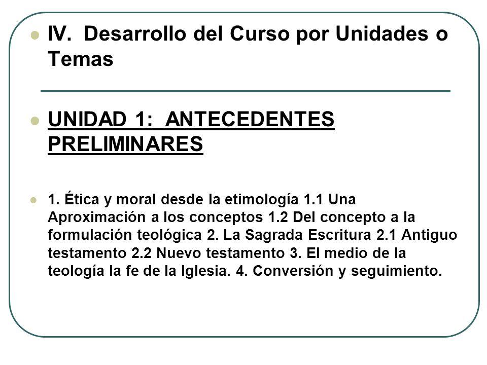 IV. Desarrollo del Curso por Unidades o Temas UNIDAD 1: ANTECEDENTES PRELIMINARES 1. Ética y moral desde la etimología 1.1 Una Aproximación a los conc