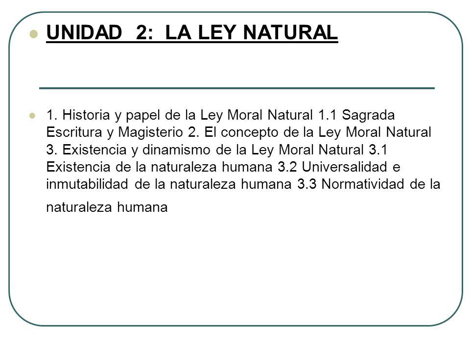 UNIDAD 2: LA LEY NATURAL 1. Historia y papel de la Ley Moral Natural 1.1 Sagrada Escritura y Magisterio 2. El concepto de la Ley Moral Natural 3. Exis