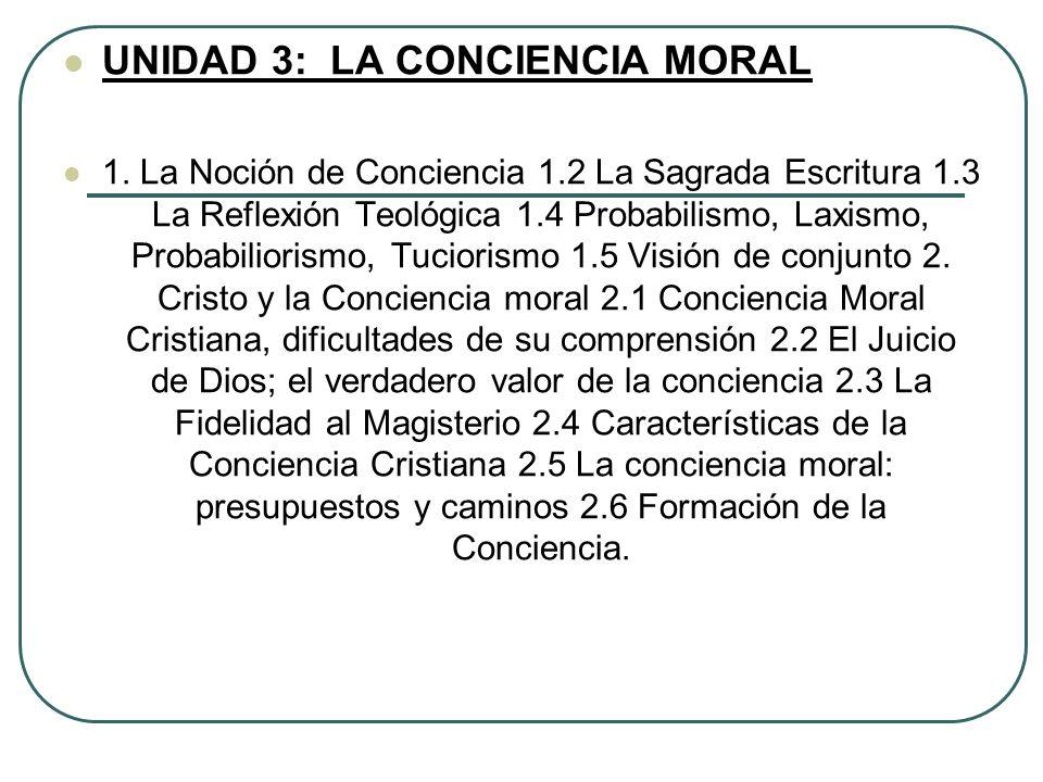 UNIDAD 3: LA CONCIENCIA MORAL 1. La Noción de Conciencia 1.2 La Sagrada Escritura 1.3 La Reflexión Teológica 1.4 Probabilismo, Laxismo, Probabiliorism