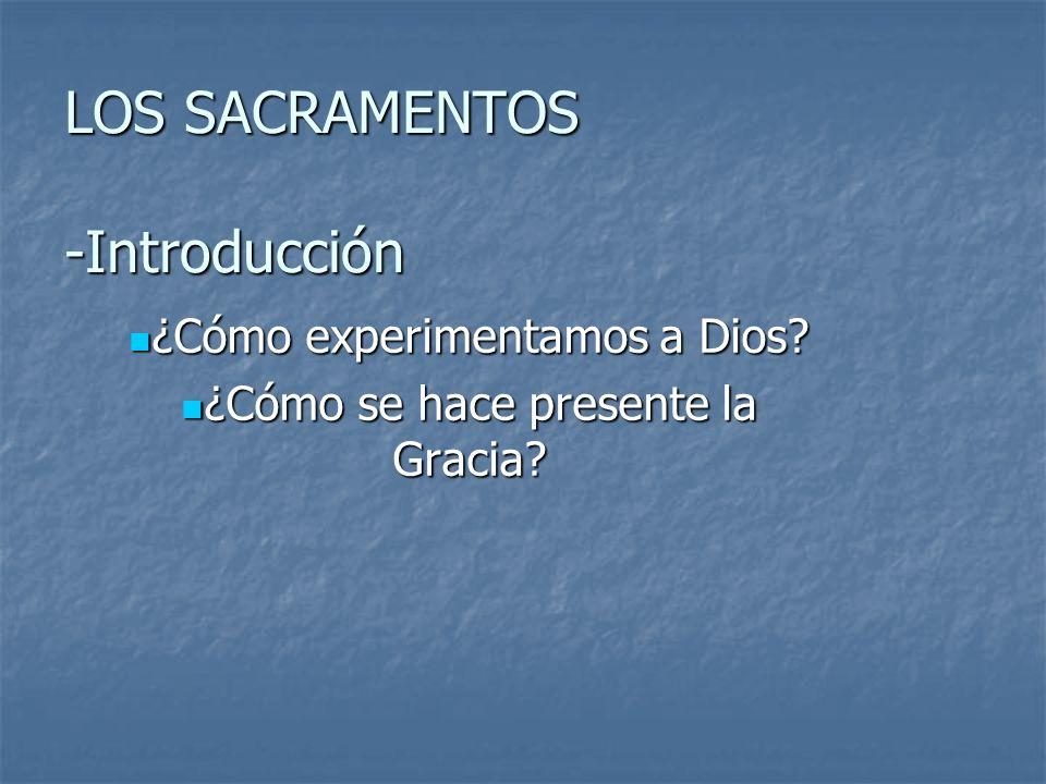 LOS SACRAMENTOS -Introducción ¿Cómo experimentamos a Dios? ¿Cómo experimentamos a Dios? ¿Cómo se hace presente la Gracia? ¿Cómo se hace presente la Gr