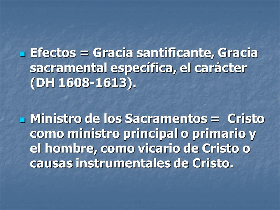 Efectos = Gracia santificante, Gracia sacramental específica, el carácter (DH 1608-1613). Efectos = Gracia santificante, Gracia sacramental específica