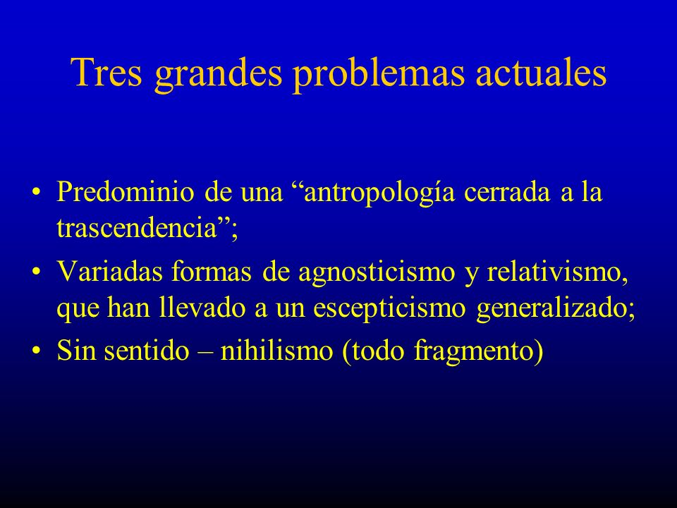 Tres grandes problemas actuales Predominio de una antropología cerrada a la trascendencia; Variadas formas de agnosticismo y relativismo, que han llev