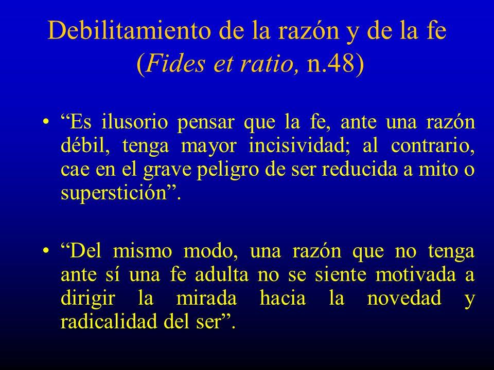 Debilitamiento de la razón y de la fe (Fides et ratio, n.48) Es ilusorio pensar que la fe, ante una razón débil, tenga mayor incisividad; al contrario