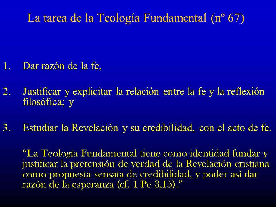 La tarea de la Teología Fundamental (nº 67) 1.Dar razón de la fe, 2.Justificar y explicitar la relación entre la fe y la reflexión filosófica; y 3.Est