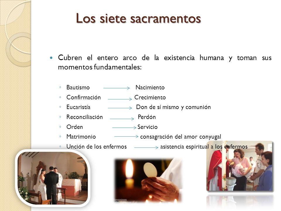 Los siete sacramentos Cubren el entero arco de la existencia humana y toman sus momentos fundamentales: Bautismo Nacimiento Confirmación Crecimiento E