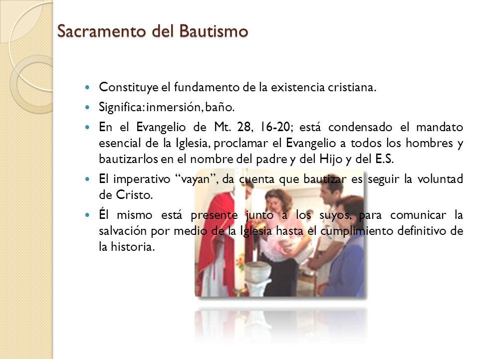 Sacramento del Bautismo Constituye el fundamento de la existencia cristiana. Significa: inmersión, baño. En el Evangelio de Mt. 28, 16-20; está conden