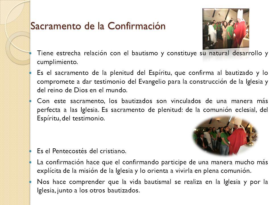 Sacramento de la Confirmación Tiene estrecha relación con el bautismo y constituye su natural desarrollo y cumplimiento. Es el sacramento de la plenit