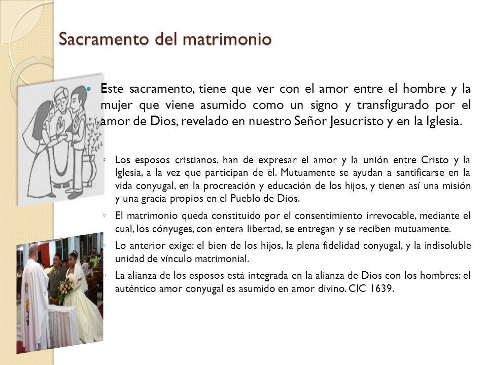 Sacramento del matrimonio Este sacramento, tiene que ver con el amor entre el hombre y la mujer que viene asumido como un signo y transfigurado por el