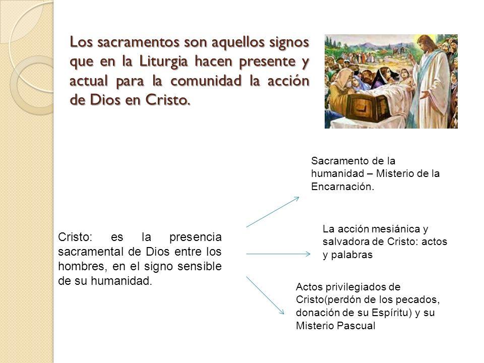 Los sacramentos son aquellos signos que en la Liturgia hacen presente y actual para la comunidad la acción de Dios en Cristo. Cristo: es la presencia