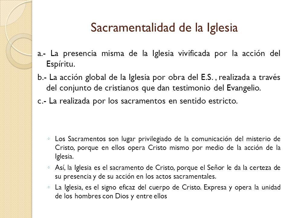 Sacramentalidad de la Iglesia a.- La presencia misma de la Iglesia vivificada por la acción del Espíritu. b.- La acción global de la Iglesia por obra