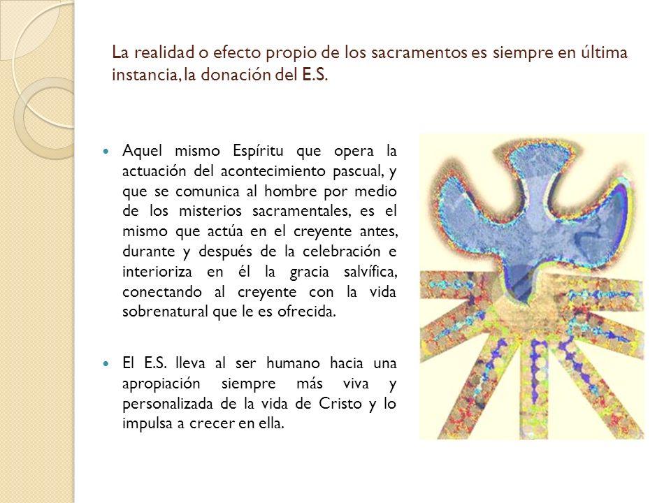 La realidad o efecto propio de los sacramentos es siempre en última instancia, la donación del E.S. Aquel mismo Espíritu que opera la actuación del ac