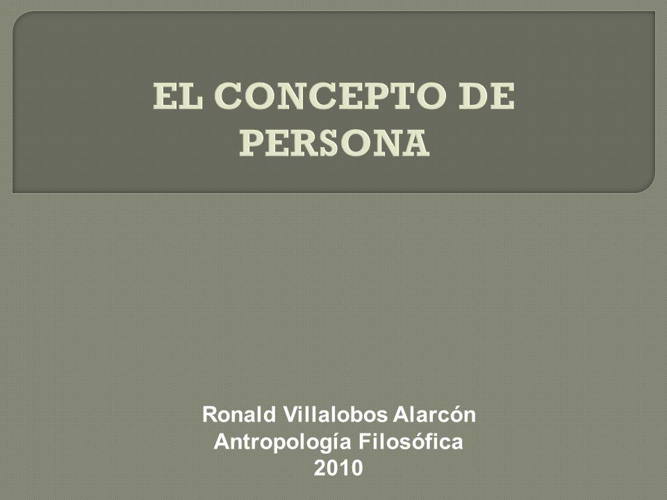 EL CONCEPTO DE PERSONA Ronald Villalobos Alarcón Antropología Filosófica 2010