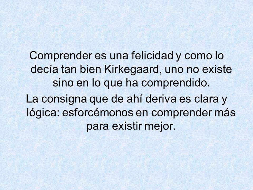 Comprender es una felicidad y como lo decía tan bien Kirkegaard, uno no existe sino en lo que ha comprendido.