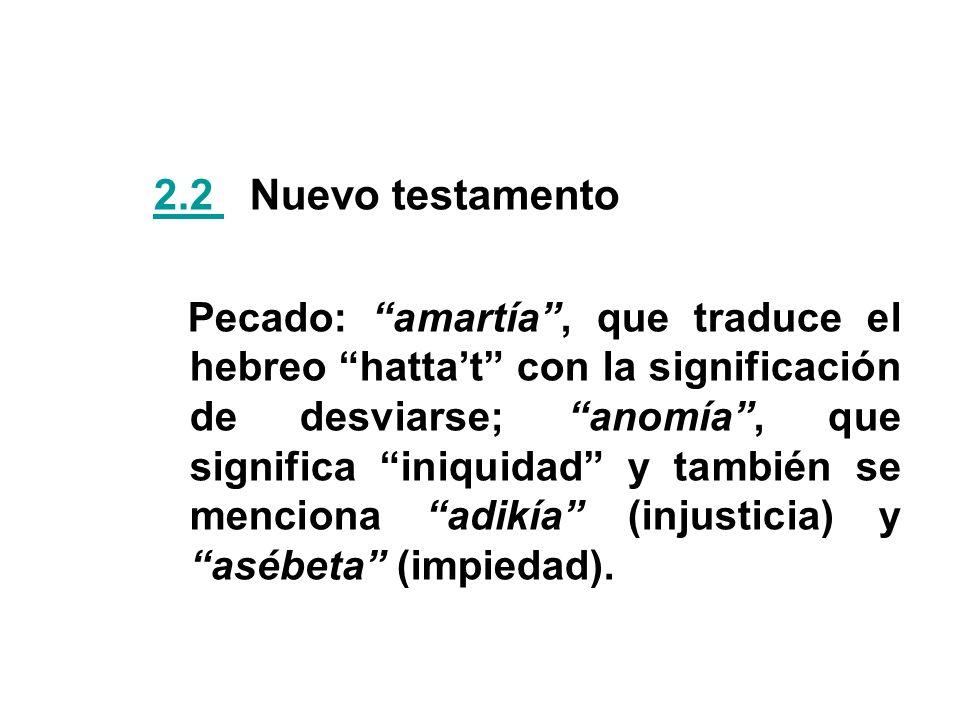 2.2 2.2 Nuevo testamento Pecado: amartía, que traduce el hebreo hattat con la significación de desviarse; anomía, que significa iniquidad y también se