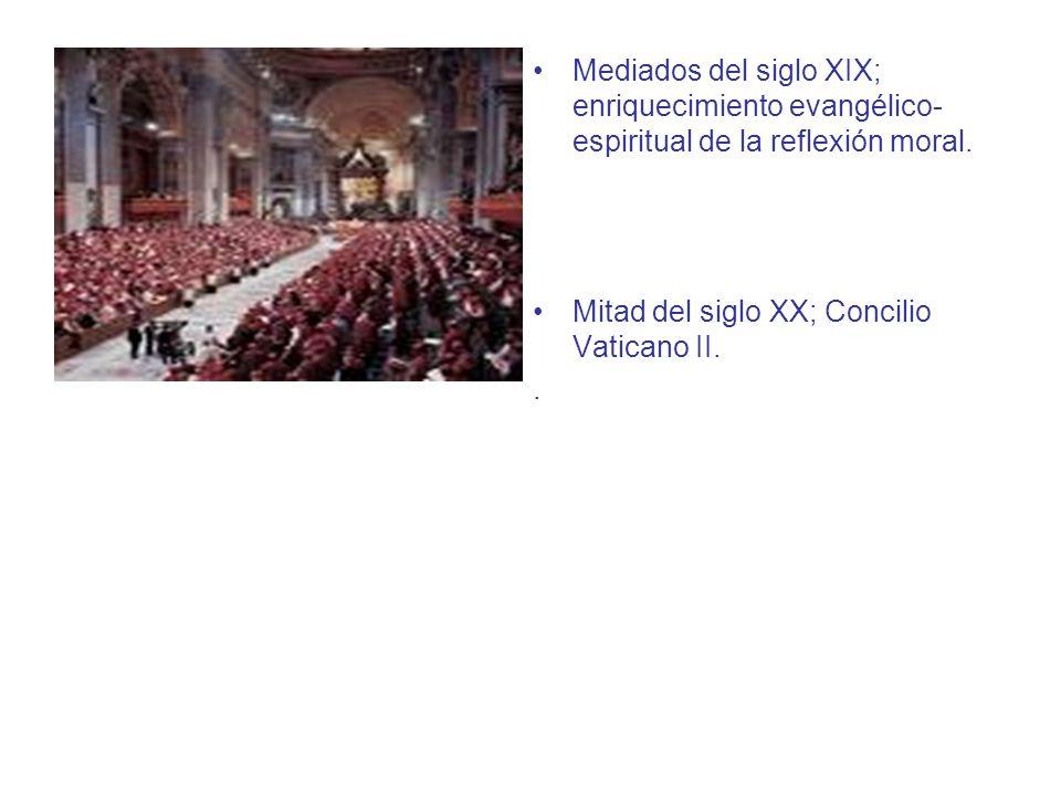 Mediados del siglo XIX; enriquecimiento evangélico- espiritual de la reflexión moral. Mitad del siglo XX; Concilio Vaticano II..