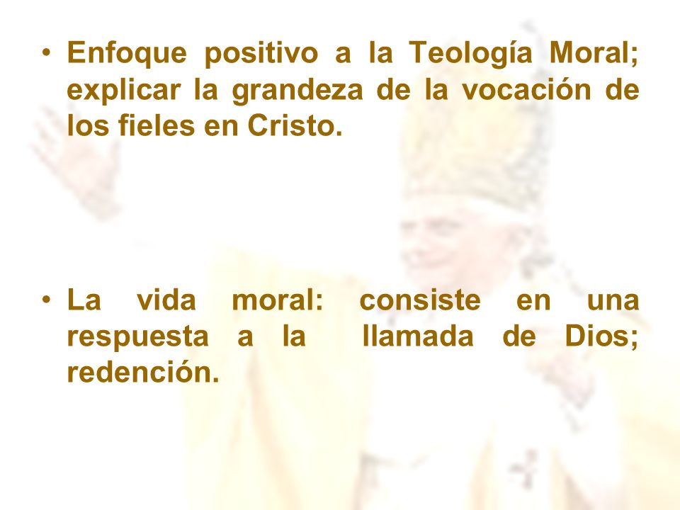 Enfoque positivo a la Teología Moral; explicar la grandeza de la vocación de los fieles en Cristo. La vida moral: consiste en una respuesta a la llama