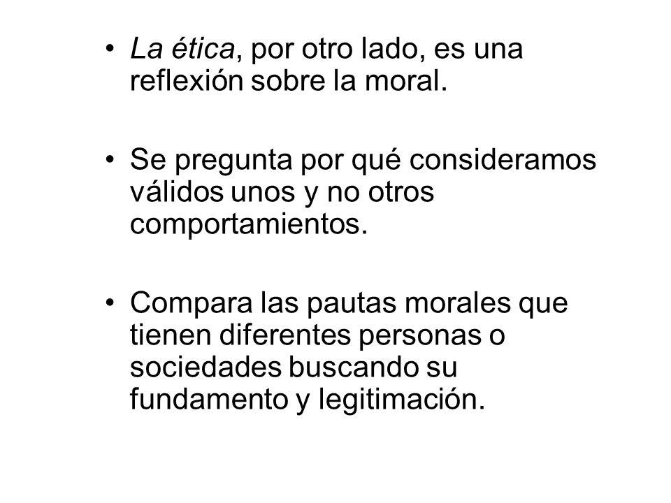 La ética, por otro lado, es una reflexión sobre la moral. Se pregunta por qué consideramos válidos unos y no otros comportamientos. Compara las pautas