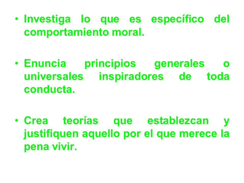 Investiga lo que es específico del comportamiento moral. Enuncia principios generales o universales inspiradores de toda conducta. Crea teorías que es