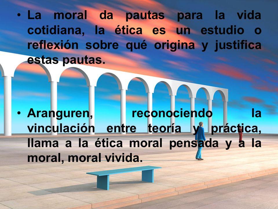 La moral da pautas para la vida cotidiana, la ética es un estudio o reflexión sobre qué origina y justifica estas pautas. Aranguren, reconociendo la v