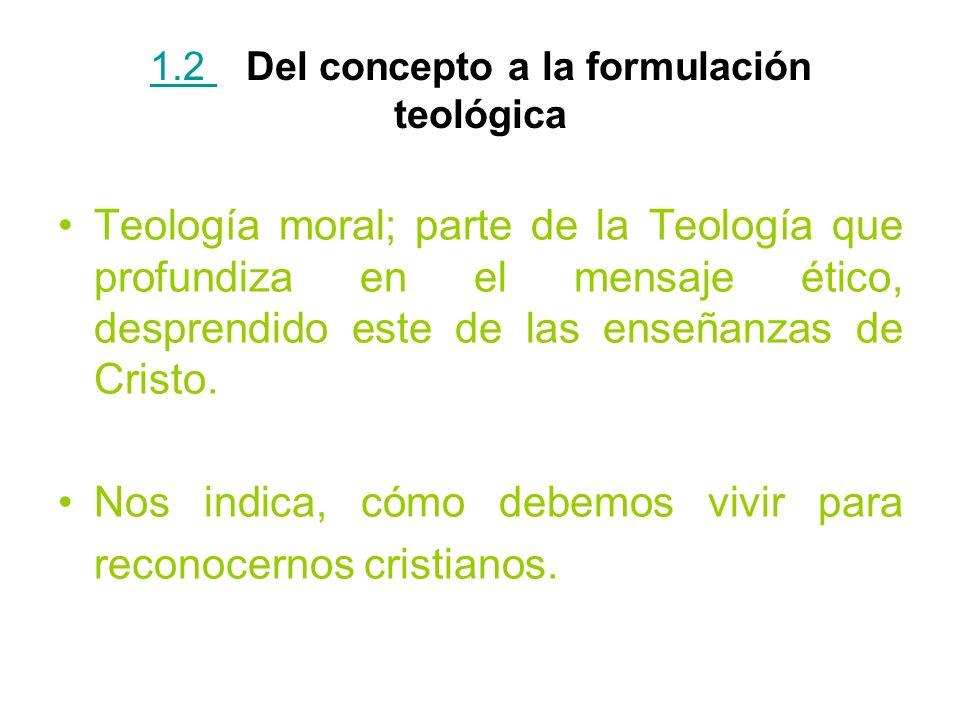 1.2 1.2 Del concepto a la formulación teológica Teología moral; parte de la Teología que profundiza en el mensaje ético, desprendido este de las enseñ