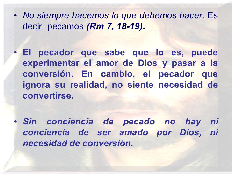 No siempre hacemos lo que debemos hacer. Es decir, pecamos (Rm 7, 18-19). El pecador que sabe que lo es, puede experimentar el amor de Dios y pasar a