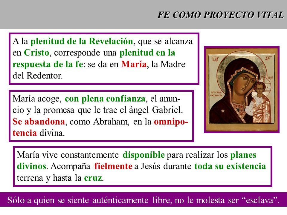 FE COMO PROYECTO VITAL A la plenitud de la Revelación, que se alcanza en Cristo, corresponde una plenitud en la respuesta de la fe: se da en María, la