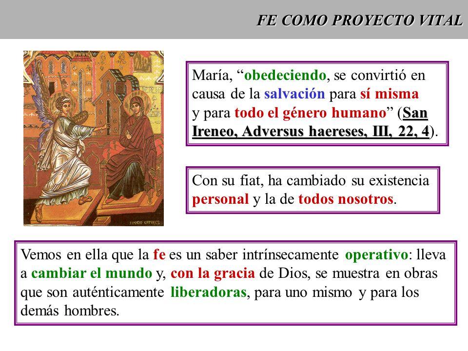 FE COMO PROYECTO VITAL María, obedeciendo, se convirtió en causa de la salvación para sí misma San y para todo el género humano (San Ireneo, Adversus